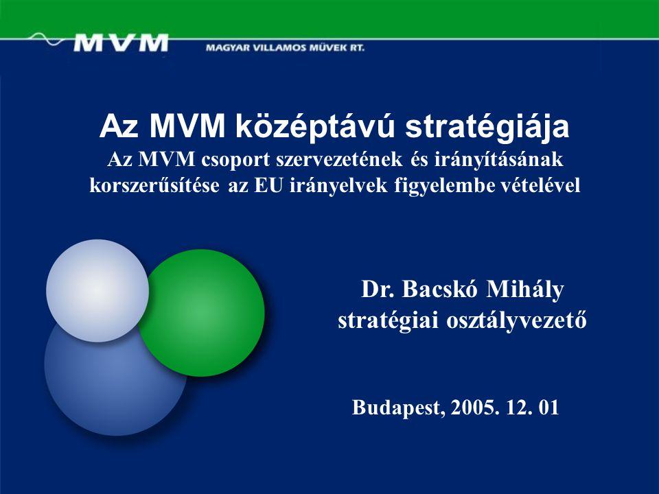 Az MVM középtávú stratégiája Az MVM csoport szervezetének és irányításának korszerűsítése az EU irányelvek figyelembe vételével Dr. Bacskó Mihály stra