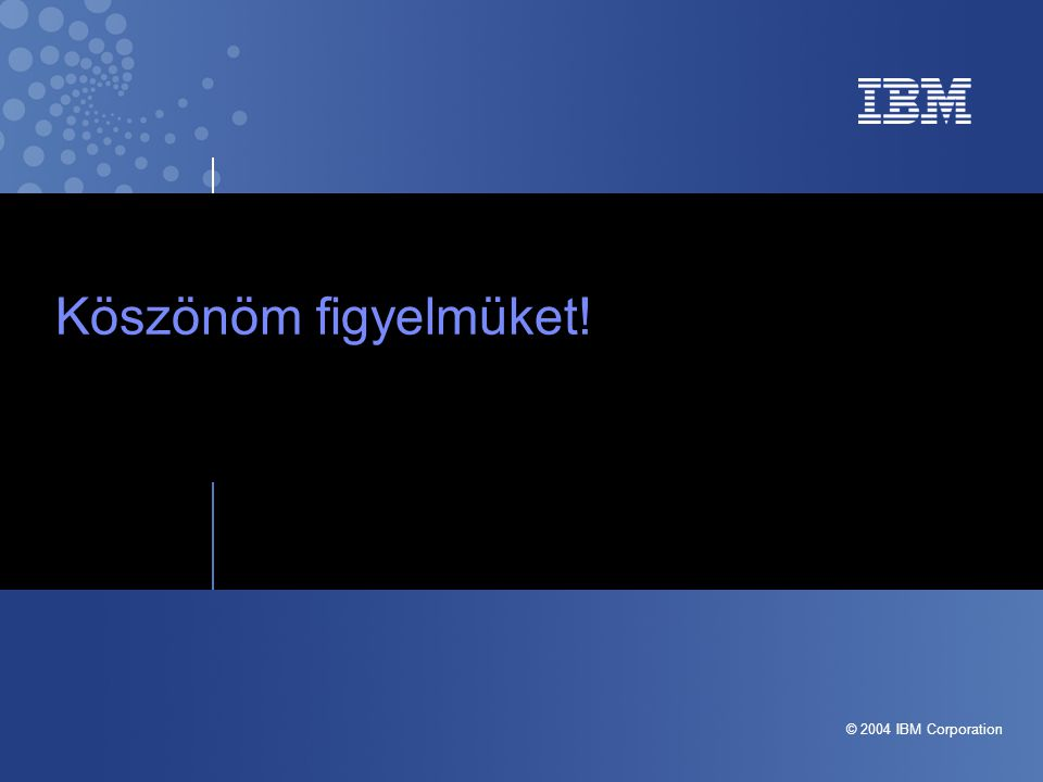Business Unit or Product Name Confidential | Date | Other Information, if necessary © 2004 IBM Corporation Köszönöm figyelmüket!