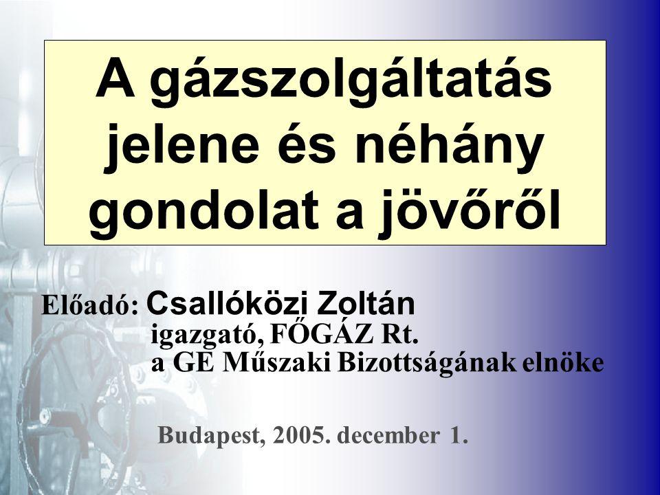 A gázszolgáltatás jelene és néhány gondolat a jövőről Előadó: Csallóközi Zoltán igazgató, FŐGÁZ Rt.