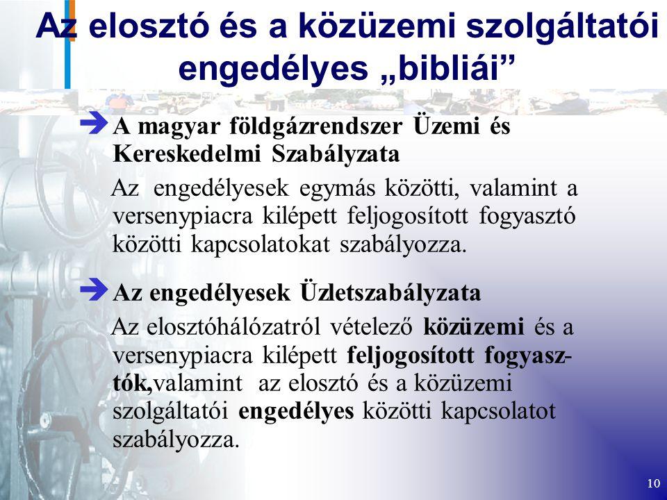 """10 Az elosztó és a közüzemi szolgáltatói engedélyes """"bibliái è A magyar földgázrendszer Üzemi és Kereskedelmi Szabályzata Az engedélyesek egymás közötti, valamint a versenypiacra kilépett feljogosított fogyasztó közötti kapcsolatokat szabályozza."""