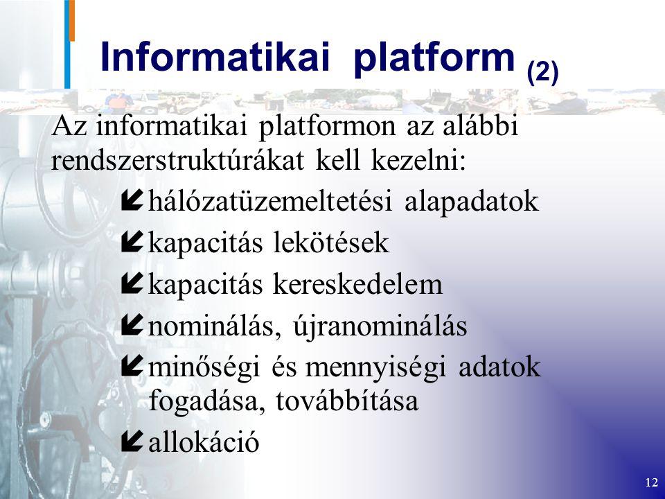 12 Informatikai platform (2) Az informatikai platformon az alábbi rendszerstruktúrákat kell kezelni: íhálózatüzemeltetési alapadatok íkapacitás lekötések íkapacitás kereskedelem ínominálás, újranominálás íminőségi és mennyiségi adatok fogadása, továbbítása íallokáció