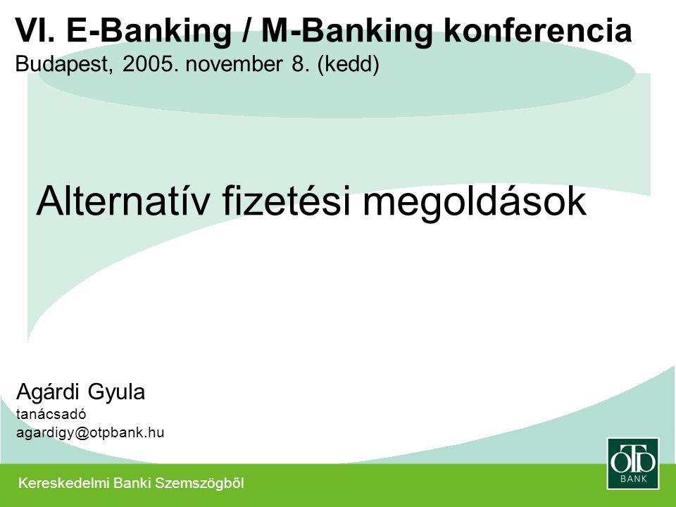 Kereskedelmi Banki Szemszögből VI. E-Banking / M-Banking konferencia Budapest, 2005. november 8. (kedd) Agárdi Gyula tanácsadó agardigy@otpbank.hu Alt