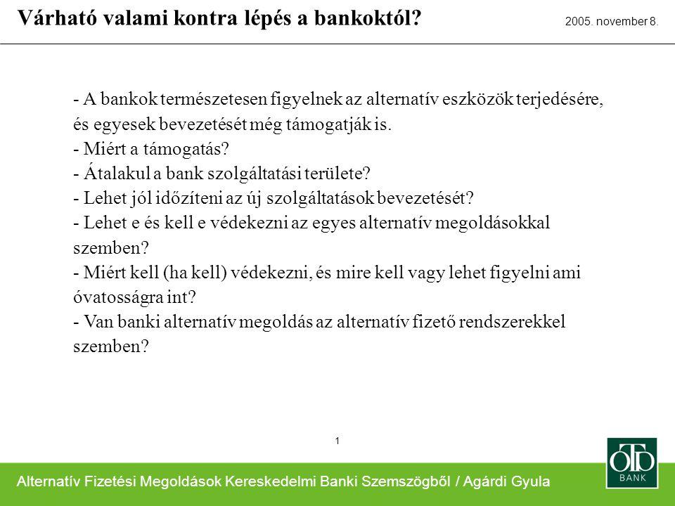 Alternatív Fizetési Megoldások Kereskedelmi Banki Szemszögből / Agárdi Gyula 2005. november 8. 1 - A bankok természetesen figyelnek az alternatív eszk