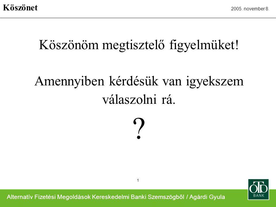 Alternatív Fizetési Megoldások Kereskedelmi Banki Szemszögből / Agárdi Gyula 2005. november 8. 1 Köszönöm megtisztelő figyelmüket! Amennyiben kérdésük