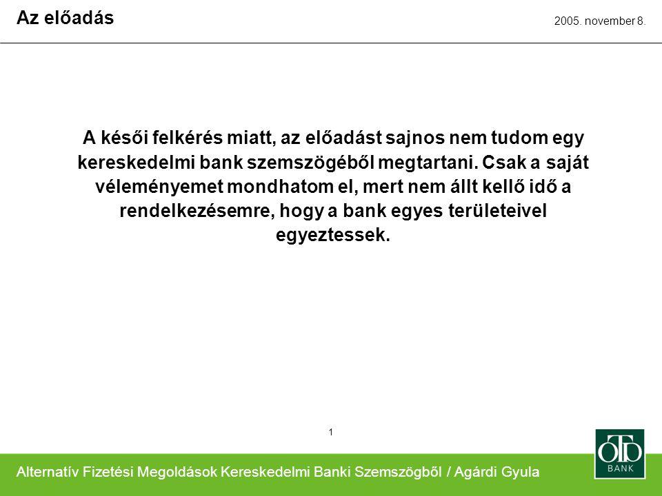 Alternatív Fizetési Megoldások Kereskedelmi Banki Szemszögből / Agárdi Gyula 2005. november 8. 1 A késői felkérés miatt, az előadást sajnos nem tudom