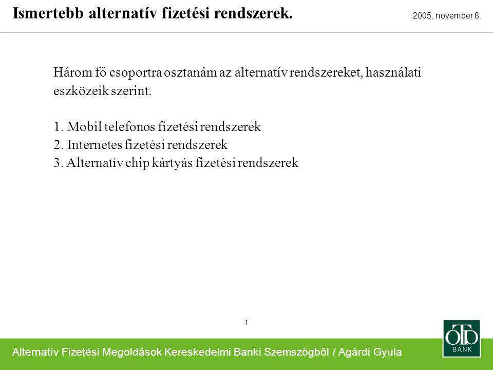 Alternatív Fizetési Megoldások Kereskedelmi Banki Szemszögből / Agárdi Gyula 2005. november 8. 1 Három fő csoportra osztanám az alternatív rendszereke