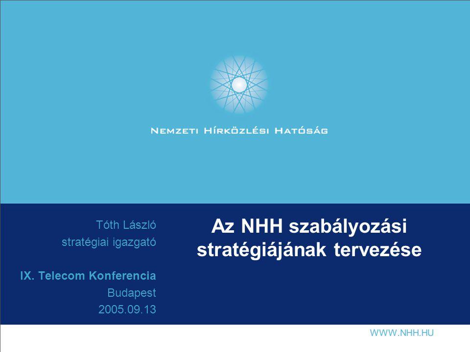 Az NHH szabályozási stratégiájának tervezése Tóth László stratégiai igazgató IX. Telecom Konferencia Budapest 2005.09.13
