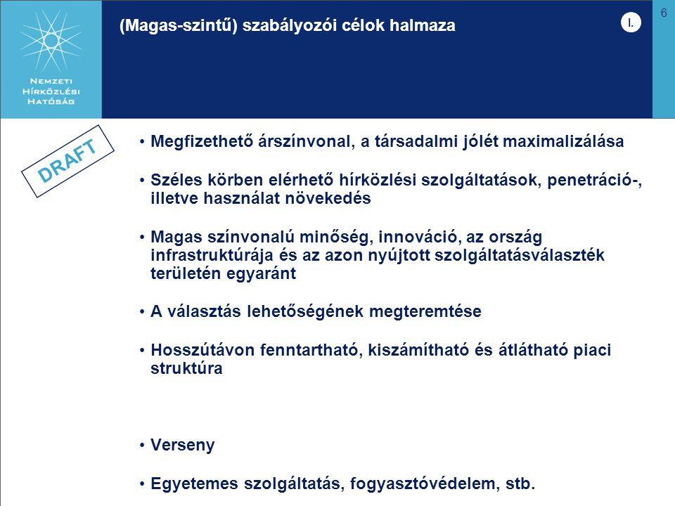 6 (Magas-szintű) szabályozói célok halmaza Megfizethető árszínvonal, a társadalmi jólét maximalizálása Széles körben elérhető hírközlési szolgáltatások, penetráció-, illetve használat növekedés Magas színvonalú minőség, innováció, az ország infrastruktúrája és az azon nyújtott szolgáltatásválaszték területén egyaránt A választás lehetőségének megteremtése Hosszútávon fenntartható, kiszámítható és átlátható piaci struktúra Verseny Egyetemes szolgáltatás, fogyasztóvédelem, stb.