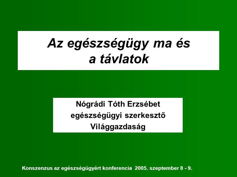 Az egészségügy ma és a távlatok Nógrádi Tóth Erzsébet egészségügyi szerkesztő Világgazdaság Konszenzus az egészségügyért konferencia 2005. szeptember