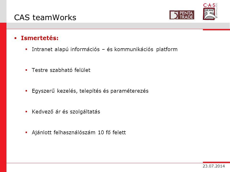23.07.2014 CAS teamWorks  Ismertetés:  Intranet alapú információs – és kommunikációs platform  Testre szabható felület  Egyszerű kezelés, telepítés és paraméterezés  Kedvező ár és szolgáltatás  Ajánlott felhasználószám 10 fő felett