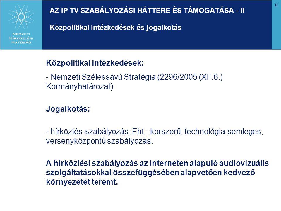 6 AZ IP TV SZABÁLYOZÁSI HÁTTERE ÉS TÁMOGATÁSA - II Közpolitikai intézkedések és jogalkotás Közpolitikai intézkedések: - Nemzeti Szélessávú Stratégia (2296/2005 (XII.6.) Kormányhatározat) Jogalkotás: - hírközlés-szabályozás: Eht.: korszerű, technológia-semleges, versenyközpontú szabályozás.