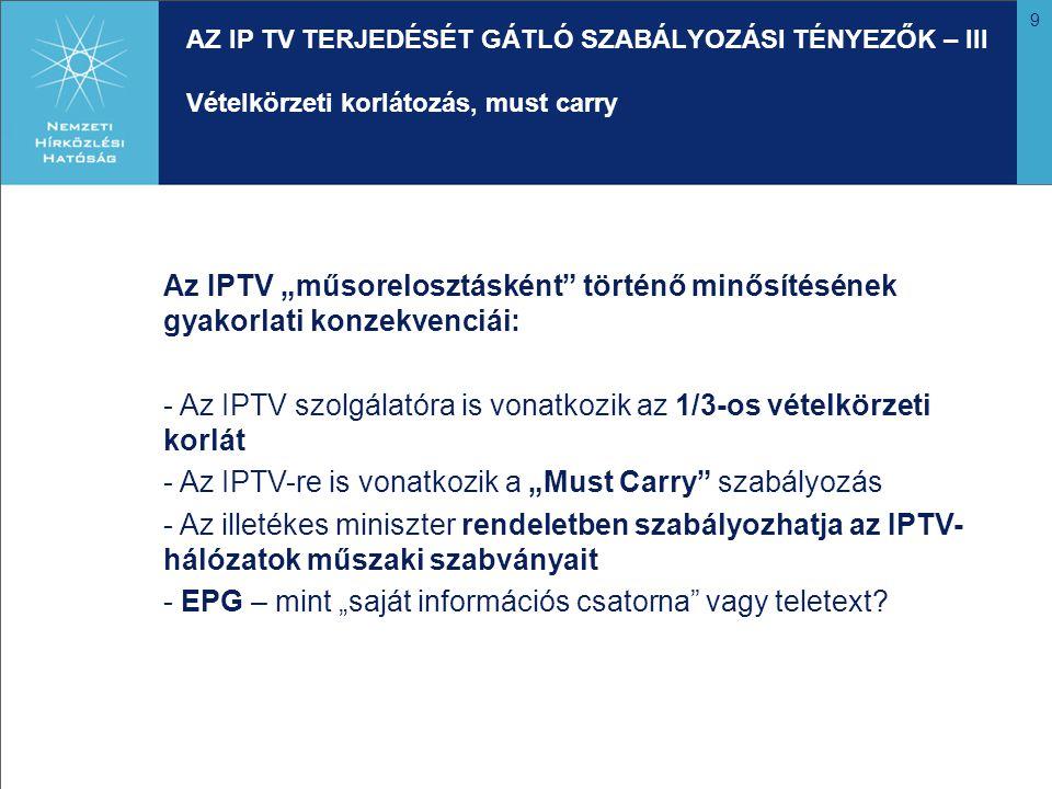 """9 AZ IP TV TERJEDÉSÉT GÁTLÓ SZABÁLYOZÁSI TÉNYEZŐK – III Vételkörzeti korlátozás, must carry Az IPTV """"műsorelosztásként történő minősítésének gyakorlati konzekvenciái: - Az IPTV szolgálatóra is vonatkozik az 1/3-os vételkörzeti korlát - Az IPTV-re is vonatkozik a """"Must Carry szabályozás - Az illetékes miniszter rendeletben szabályozhatja az IPTV- hálózatok műszaki szabványait - EPG – mint """"saját információs csatorna vagy teletext?"""
