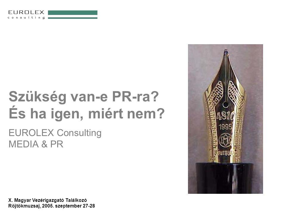 X. Magyar Vezérigazgató Találkozó Röjtökmuzsaj, 2005. szeptember 27-28 Szükség van-e PR-ra? És ha igen, miért nem? EUROLEX Consulting MEDIA & PR