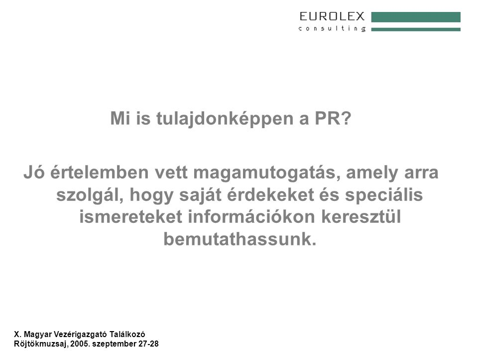 X. Magyar Vezérigazgató Találkozó Röjtökmuzsaj, 2005. szeptember 27-28 Mi is tulajdonképpen a PR? Jó értelemben vett magamutogatás, amely arra szolgál