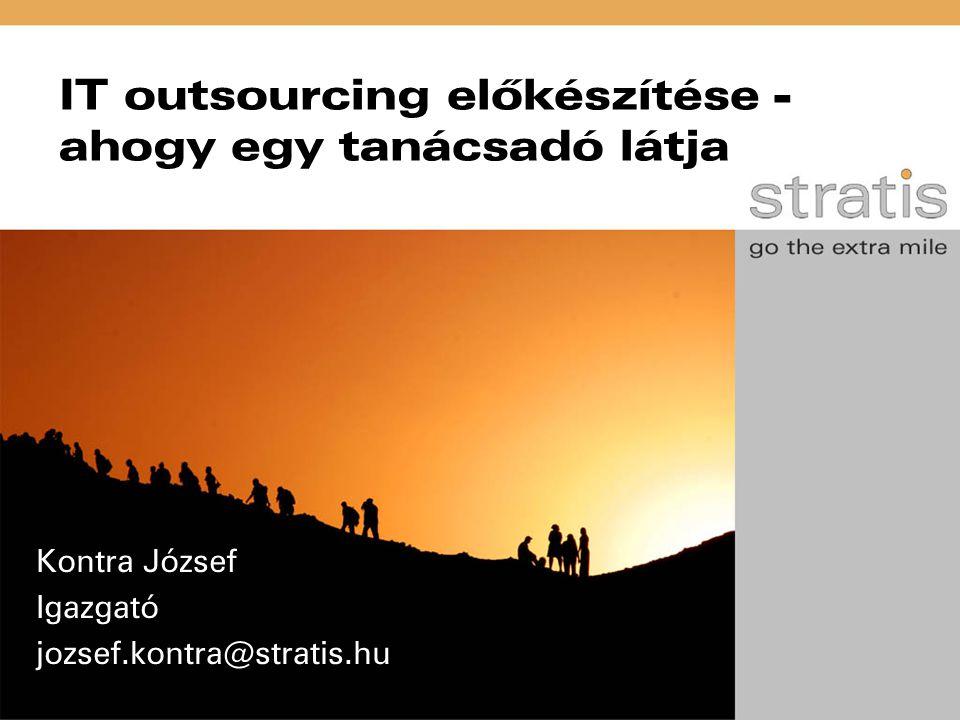 IT outsourcing előkészítése - ahogy egy tanácsadó látja Kontra József Igazgató jozsef.kontra@stratis.hu