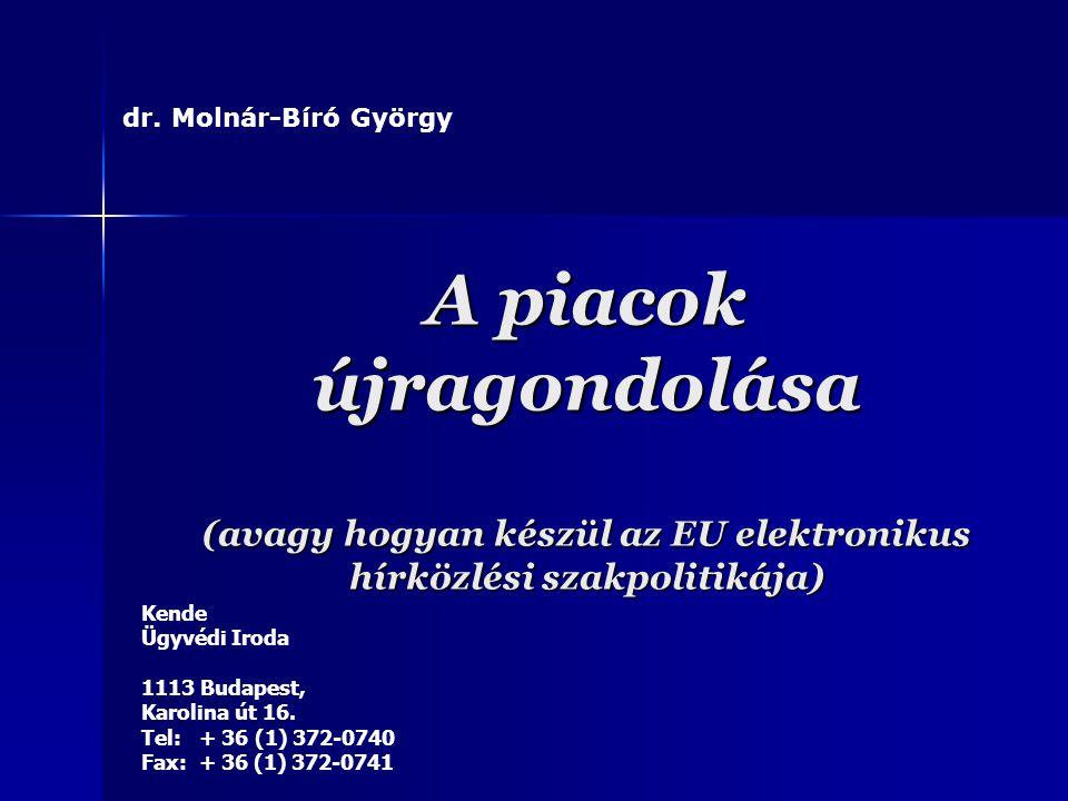A piacok újragondolása (avagy hogyan készül az EU elektronikus hírközlési szakpolitikája) dr. Molnár-Bíró György Kende Ügyvédi Iroda 1113 Budapest, Ka