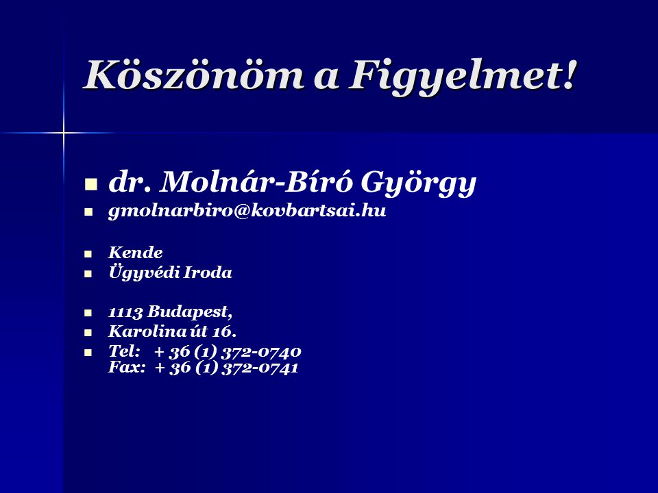 Köszönöm a Figyelmet! dr. Molnár-Bíró György gmolnarbiro@kovbartsai.hu Kende Ügyvédi Iroda 1113 Budapest, Karolina út 16. Tel: + 36 (1) 372-0740 Fax: