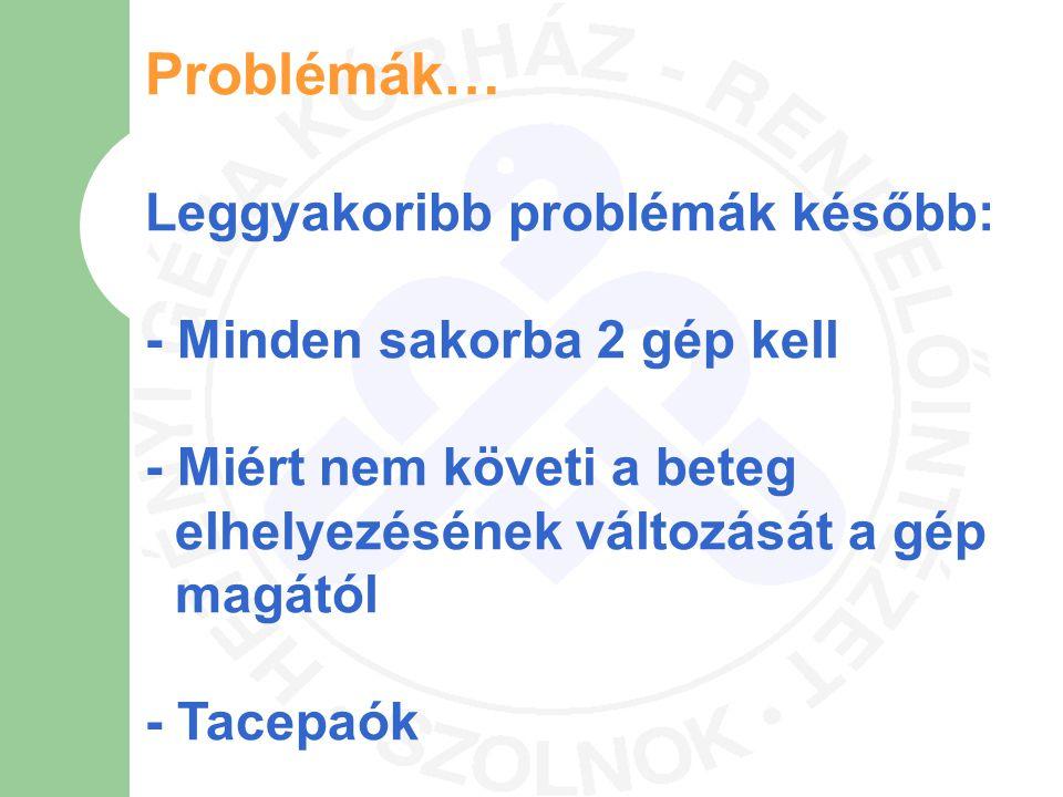 Problémák… Leggyakoribb problémák később: - Minden sakorba 2 gép kell - Miért nem követi a beteg elhelyezésének változását a gép magától - Tacepaók