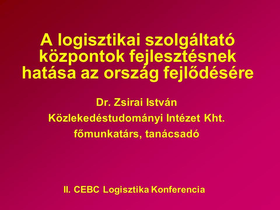 A logisztikai szolgáltató központok fejlesztésnek hatása az ország fejlődésére Dr. Zsirai István Közlekedéstudományi Intézet Kht. főmunkatárs, tanácsa
