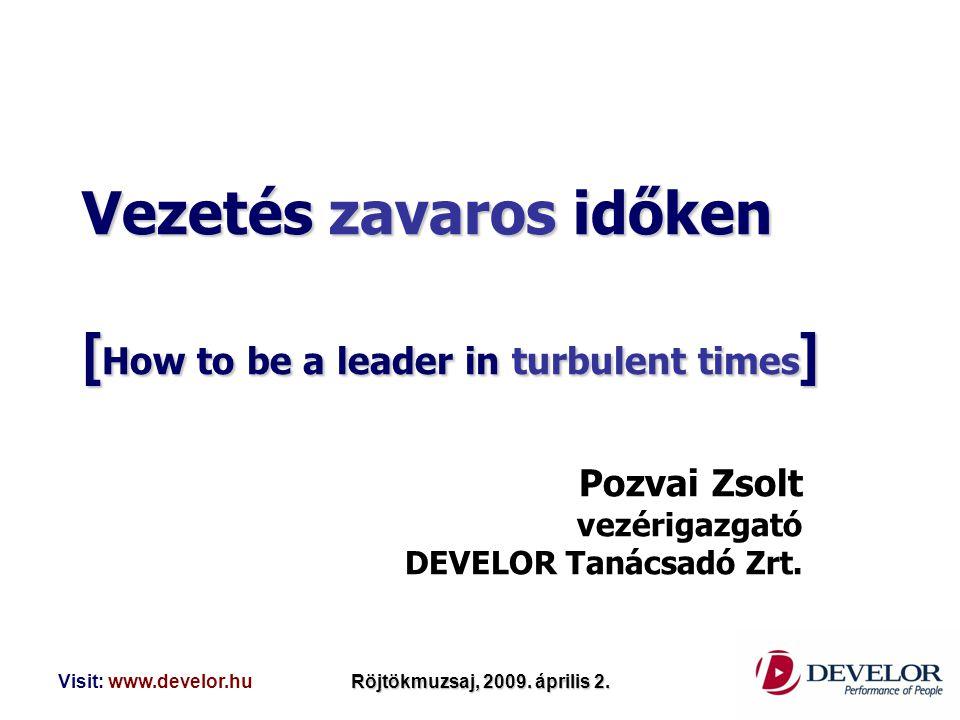 Visit: www.develor.huRöjtökmuzsaj, 2009. április 2. Vezetés zavaros időken [ How to be a leader in turbulent times ] Pozvai Zsolt vezérigazgató DEVELO