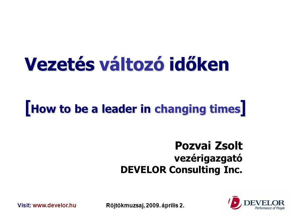 Visit: www.develor.huRöjtökmuzsaj, 2009. április 2. Vezetés változó időken [ How to be a leader in changing times ] Pozvai Zsolt vezérigazgató DEVELOR