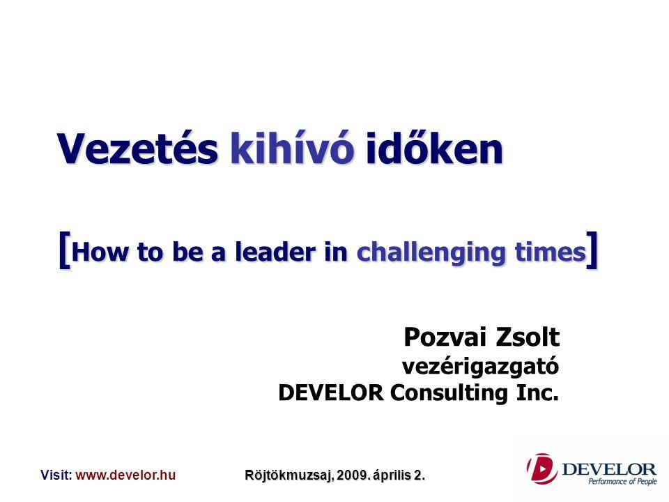 Visit: www.develor.huRöjtökmuzsaj, 2009. április 2. Vezetés kihívó időken [ How to be a leader in challenging times ] Pozvai Zsolt vezérigazgató DEVEL