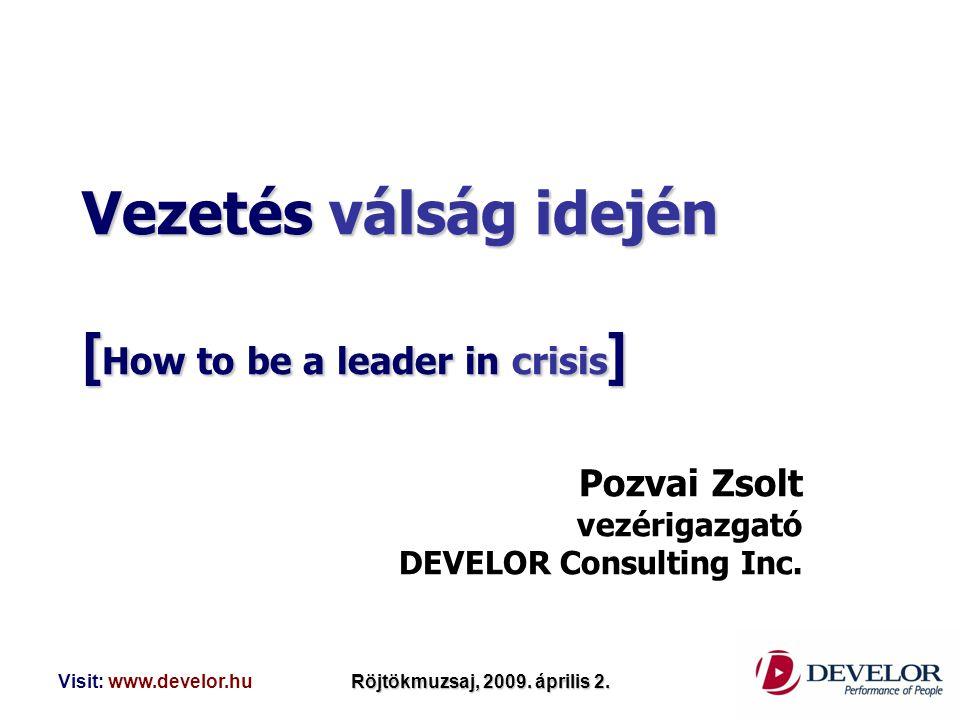 Visit: www.develor.huRöjtökmuzsaj, 2009. április 2. Vezetés válság idején [ How to be a leader in crisis ] Pozvai Zsolt vezérigazgató DEVELOR Consulti