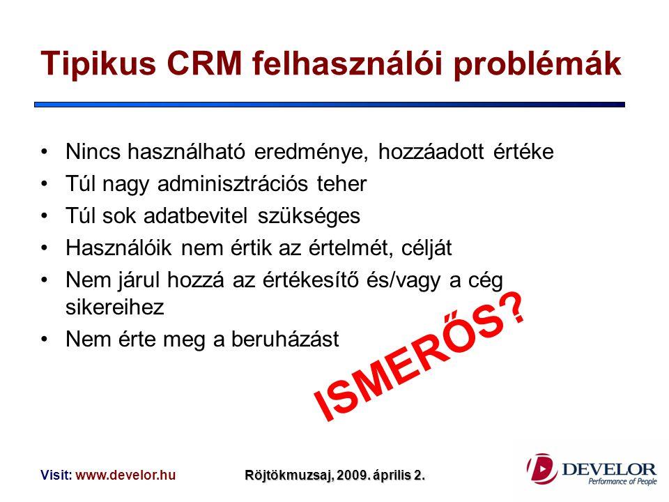 Visit: www.develor.huRöjtökmuzsaj, 2009. április 2. Tipikus CRM felhasználói problémák Nincs használható eredménye, hozzáadott értéke Túl nagy adminis