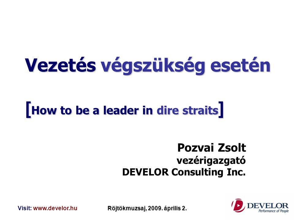 Visit: www.develor.huRöjtökmuzsaj, 2009. április 2. Vezetés végszükség esetén [ How to be a leader in dire straits ] Pozvai Zsolt vezérigazgató DEVELO