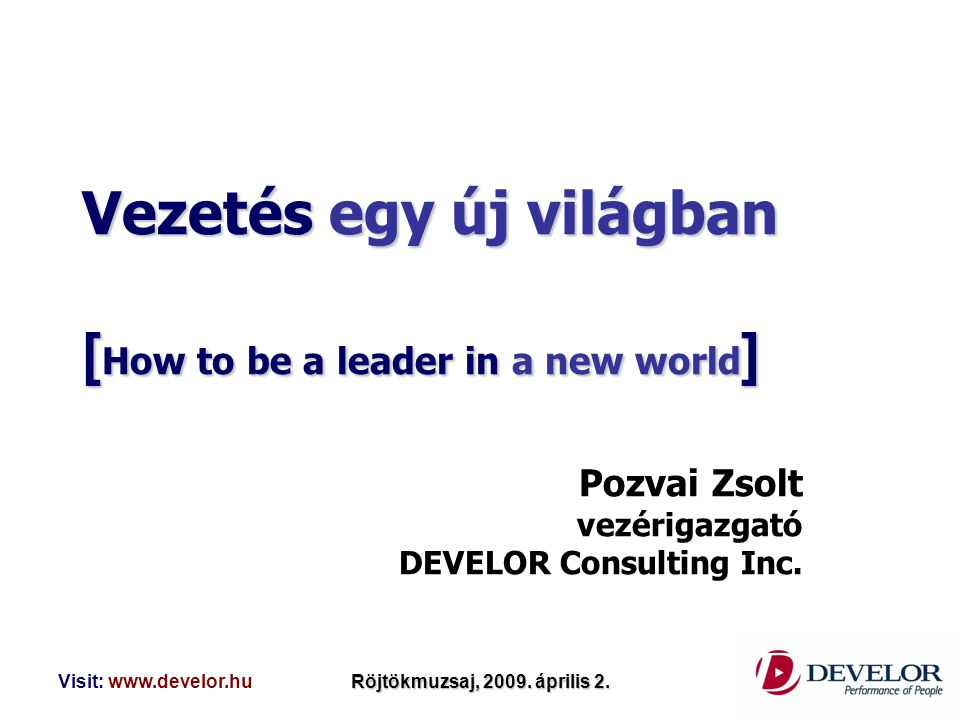 Visit: www.develor.huRöjtökmuzsaj, 2009. április 2. Vezetés egy új világban [ How to be a leader in a new world ] Pozvai Zsolt vezérigazgató DEVELOR C