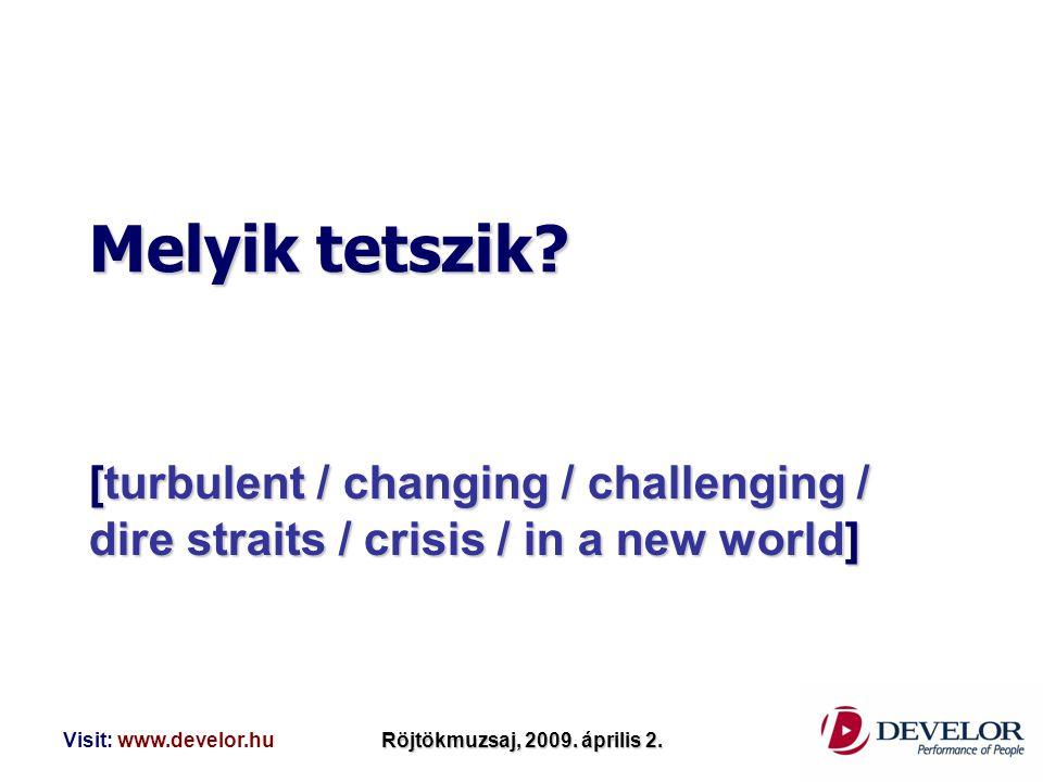 Visit: www.develor.huRöjtökmuzsaj, 2009. április 2. Melyik tetszik? [turbulent / changing / challenging / dire straits / crisis / in a new world]