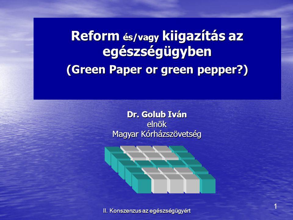 1 II. Konszenzus az egészségügyért Reform és/vagy kiigazítás az egészségügyben (Green Paper or green pepper?) Dr. Golub Iván elnök Magyar Kórházszövet