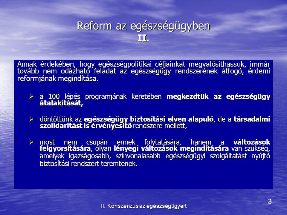 3 II. Konszenzus az egészségügyért Reform az egészségügyben II. Annak érdekében, hogy egészségpolitikai céljainkat megvalósíthassuk, immár tovább nem