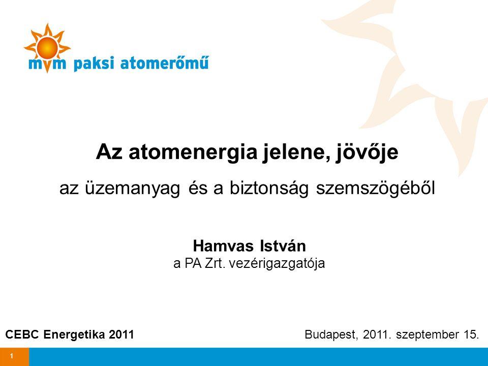 Az atomenergia jelene, jövője az üzemanyag és a biztonság szemszögéből Hamvas István a PA Zrt. vezérigazgatója CEBC Energetika 2011 Budapest, 2011. sz