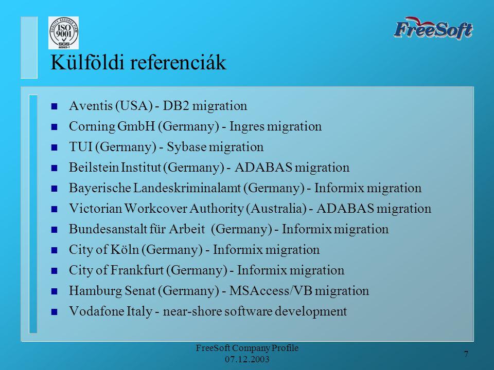 7 FreeSoft Company Profile 07.12.2003 Külföldi referenciák n Aventis (USA) - DB2 migration n Corning GmbH (Germany) - Ingres migration n TUI (Germany) - Sybase migration n Beilstein Institut (Germany) - ADABAS migration n Bayerische Landeskriminalamt (Germany) - Informix migration n Victorian Workcover Authority (Australia) - ADABAS migration n Bundesanstalt für Arbeit (Germany) - Informix migration n City of Köln (Germany) - Informix migration n City of Frankfurt (Germany) - Informix migration n Hamburg Senat (Germany) - MSAccess/VB migration n Vodafone Italy - near-shore software development