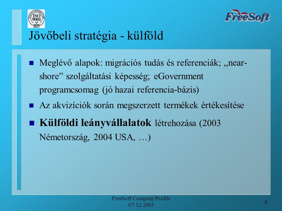 """8 FreeSoft Company Profile 07.12.2003 Jövőbeli stratégia - külföld n Meglévő alapok: migrációs tudás és referenciák; """"near- shore szolgáltatási képesség; eGovernment programcsomag (jó hazai referencia-bázis) n Az akvizíciók során megszerzett termékek értékesítése n Külföldi leányvállalatok létrehozása (2003 Németország, 2004 USA, …)"""