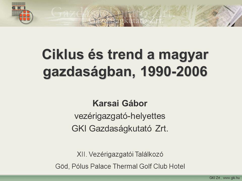 1 Ciklus és trend a magyar gazdaságban, 1990-2006 Karsai Gábor vezérigazgató-helyettes GKI Gazdaságkutató Zrt. XII. Vezérigazgatói Találkozó Göd, Pólu