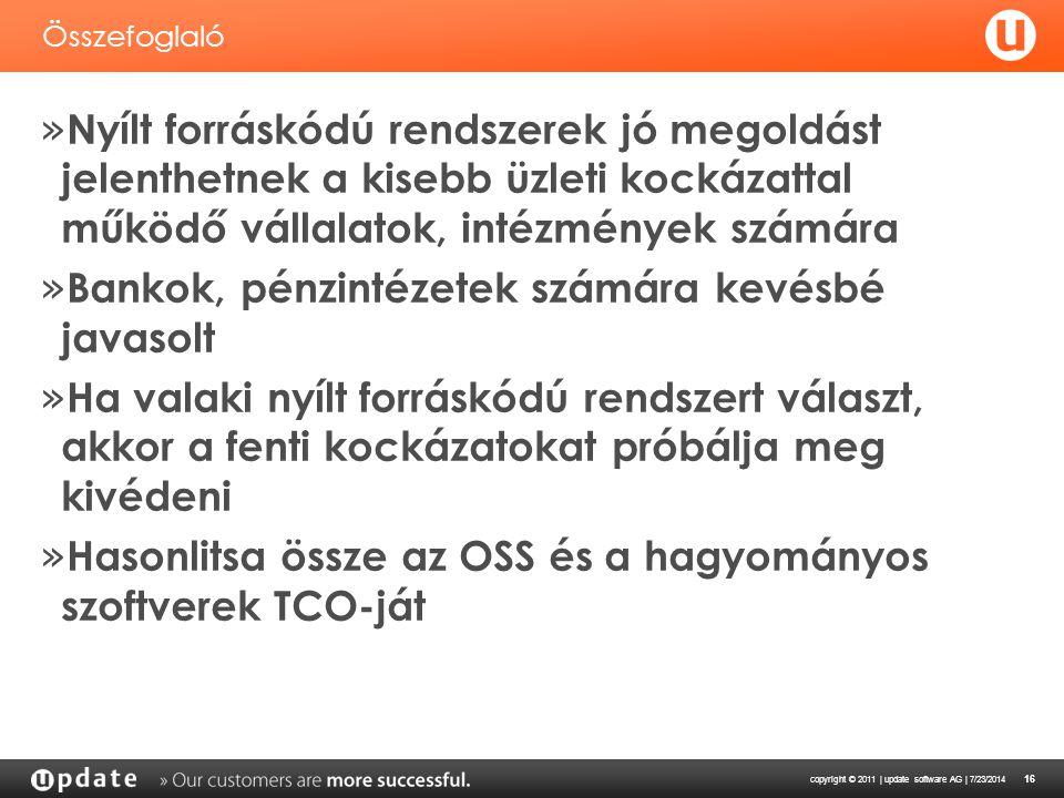 copyright © 2011 | update software AG | 7/23/2014 16 Összefoglaló » Nyílt forráskódú rendszerek jó megoldást jelenthetnek a kisebb üzleti kockázattal működő vállalatok, intézmények számára » Bankok, pénzintézetek számára kevésbé javasolt » Ha valaki nyílt forráskódú rendszert választ, akkor a fenti kockázatokat próbálja meg kivédeni » Hasonlitsa össze az OSS és a hagyományos szoftverek TCO-ját