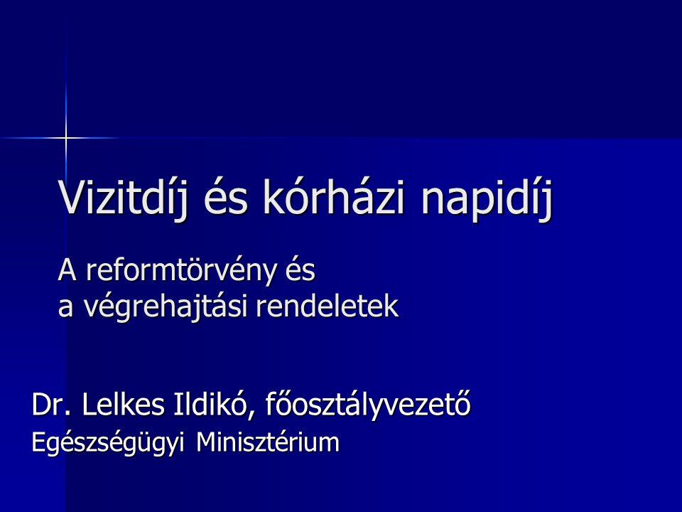 Vizitdíj és kórházi napidíj A reformtörvény és a végrehajtási rendeletek Dr. Lelkes Ildikó, főosztályvezető Egészségügyi Minisztérium