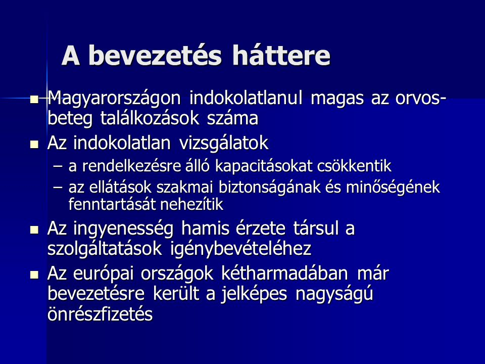A bevezetés háttere Magyarországon indokolatlanul magas az orvos- beteg találkozások száma Magyarországon indokolatlanul magas az orvos- beteg találkozások száma Az indokolatlan vizsgálatok Az indokolatlan vizsgálatok –a rendelkezésre álló kapacitásokat csökkentik –az ellátások szakmai biztonságának és minőségének fenntartását nehezítik Az ingyenesség hamis érzete társul a szolgáltatások igénybevételéhez Az ingyenesség hamis érzete társul a szolgáltatások igénybevételéhez Az európai országok kétharmadában már bevezetésre került a jelképes nagyságú önrészfizetés Az európai országok kétharmadában már bevezetésre került a jelképes nagyságú önrészfizetés