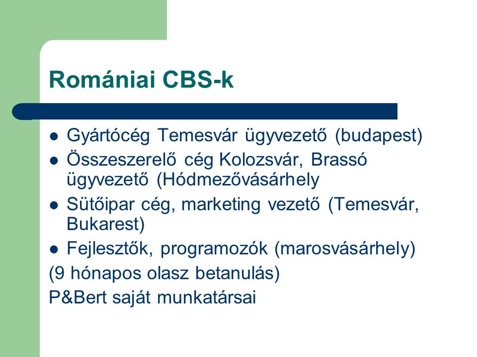 Romániai CBS-k Gyártócég Temesvár ügyvezető (budapest) Összeszerelő cég Kolozsvár, Brassó ügyvezető (Hódmezővásárhely Sütőipar cég, marketing vezető (Temesvár, Bukarest) Fejlesztők, programozók (marosvásárhely) (9 hónapos olasz betanulás) P&Bert saját munkatársai