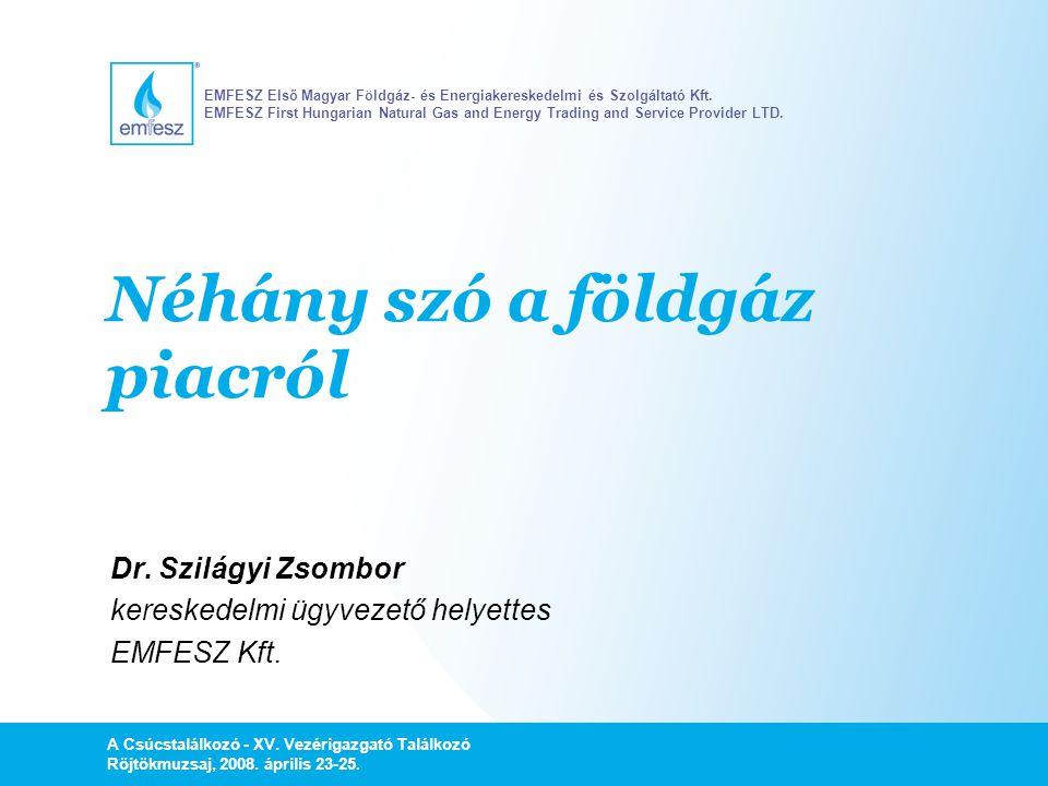 Néhány szó a földgáz piacról Dr. Szilágyi Zsombor kereskedelmi ügyvezető helyettes EMFESZ Kft. A Csúcstalálkozó - XV. Vezérigazgató Találkozó Röjtökmu