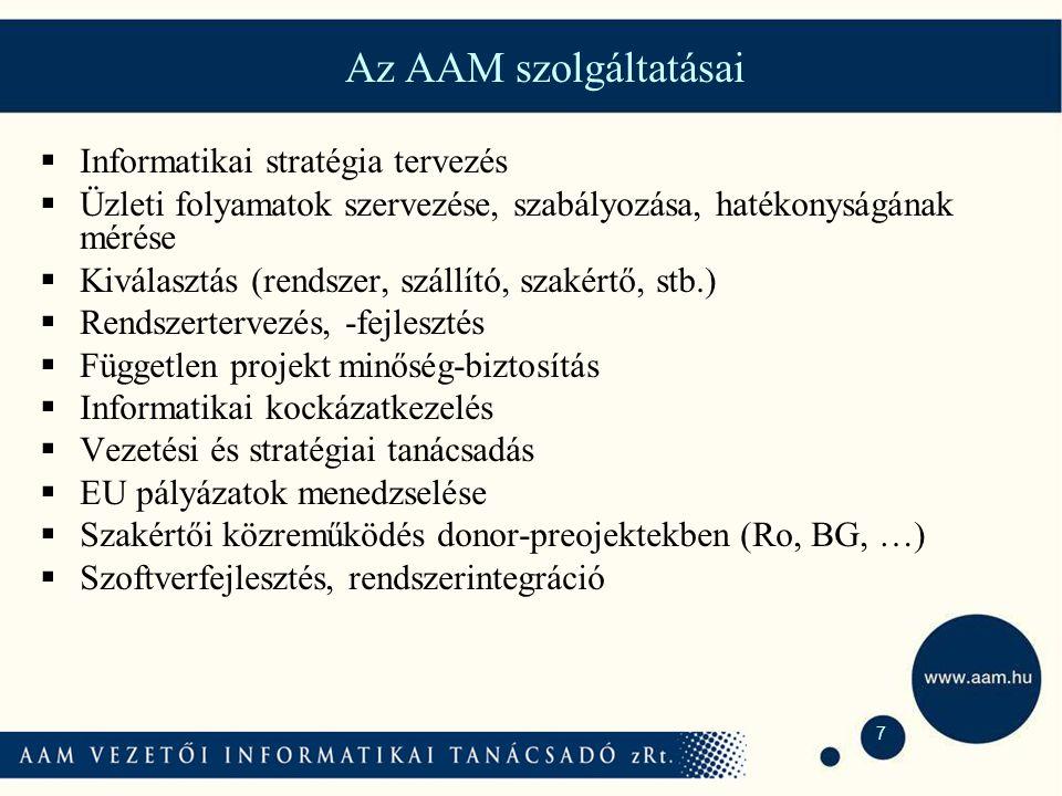 7 Az AAM szolgáltatásai  Informatikai stratégia tervezés  Üzleti folyamatok szervezése, szabályozása, hatékonyságának mérése  Kiválasztás (rendszer, szállító, szakértő, stb.)  Rendszertervezés, -fejlesztés  Független projekt minőség-biztosítás  Informatikai kockázatkezelés  Vezetési és stratégiai tanácsadás  EU pályázatok menedzselése  Szakértői közreműködés donor-preojektekben (Ro, BG, …)  Szoftverfejlesztés, rendszerintegráció