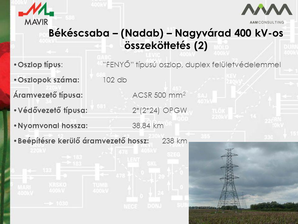 Békéscsaba – (Nadab) – Nagyvárad 400 kV-os összeköttetés (2) Oszlop típus : FENYŐ típusú oszlop, duplex felületvédelemmel Oszlopok száma: 102 db Áramvezető típusa: ACSR 500 mm 2 Védővezető típusa: 2*(2*24) OPGW Nyomvonal hossza: 38,84 km Beépítésre kerülő áramvezető hossz: 238 km