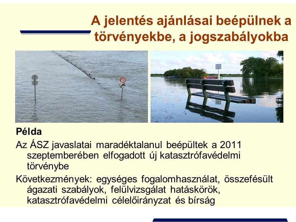A jelentés ajánlásai beépülnek a törvényekbe, a jogszabályokba Példa Az ÁSZ javaslatai maradéktalanul beépültek a 2011 szeptemberében elfogadott új katasztrófavédelmi törvénybe Következmények: egységes fogalomhasználat, összefésült ágazati szabályok, felülvizsgálat hatáskörök, katasztrófavédelmi célelőirányzat és bírság
