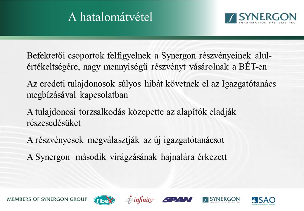 Befektetői csoportok felfigyelnek a Synergon részvényeinek alul- értékeltségére, nagy mennyiségű részvényt vásárolnak a BÉT-en Az eredeti tulajdonosok súlyos hibát követnek el az Igazgatótanács megbízásával kapcsolatban A tulajdonosi torzsalkodás közepette az alapítók eladják részesedésüket A részvényesek megválasztják az új igazgatótanácsot A Synergon második virágzásának hajnalára érkezett A hatalomátvétel