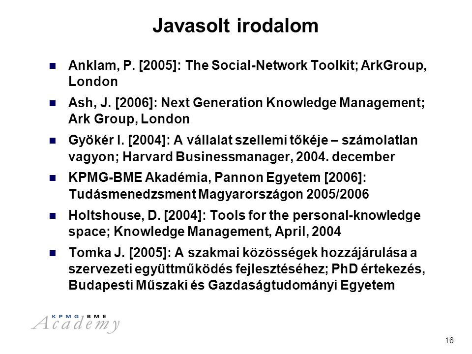 16 Javasolt irodalom Anklam, P. [2005]: The Social-Network Toolkit; ArkGroup, London Ash, J. [2006]: Next Generation Knowledge Management; Ark Group,