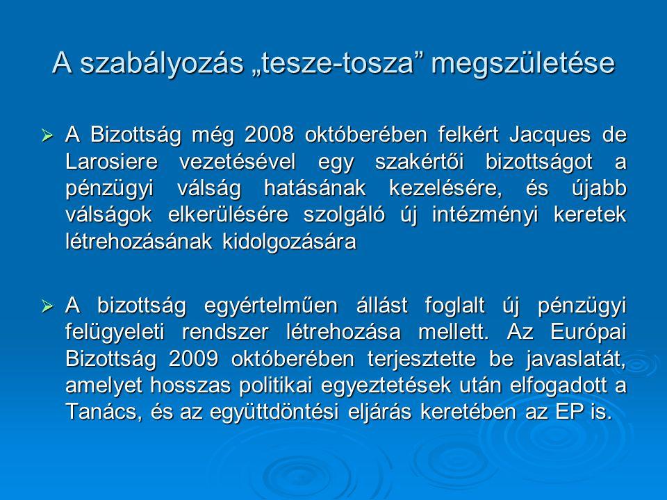 """A szabályozás """"tesze-tosza megszületése  A Bizottság még 2008 októberében felkért Jacques de Larosiere vezetésével egy szakértői bizottságot a pénzügyi válság hatásának kezelésére, és újabb válságok elkerülésére szolgáló új intézményi keretek létrehozásának kidolgozására  A bizottság egyértelműen állást foglalt új pénzügyi felügyeleti rendszer létrehozása mellett."""