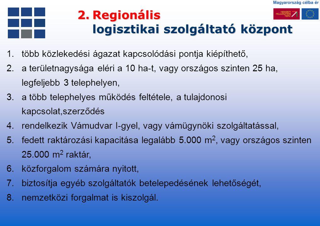 2.Regionális logisztikai szolgáltató központ 1.több közlekedési ágazat kapcsolódási pontja kiépíthető, 2.a területnagysága eléri a 10 ha-t, vagy orszá