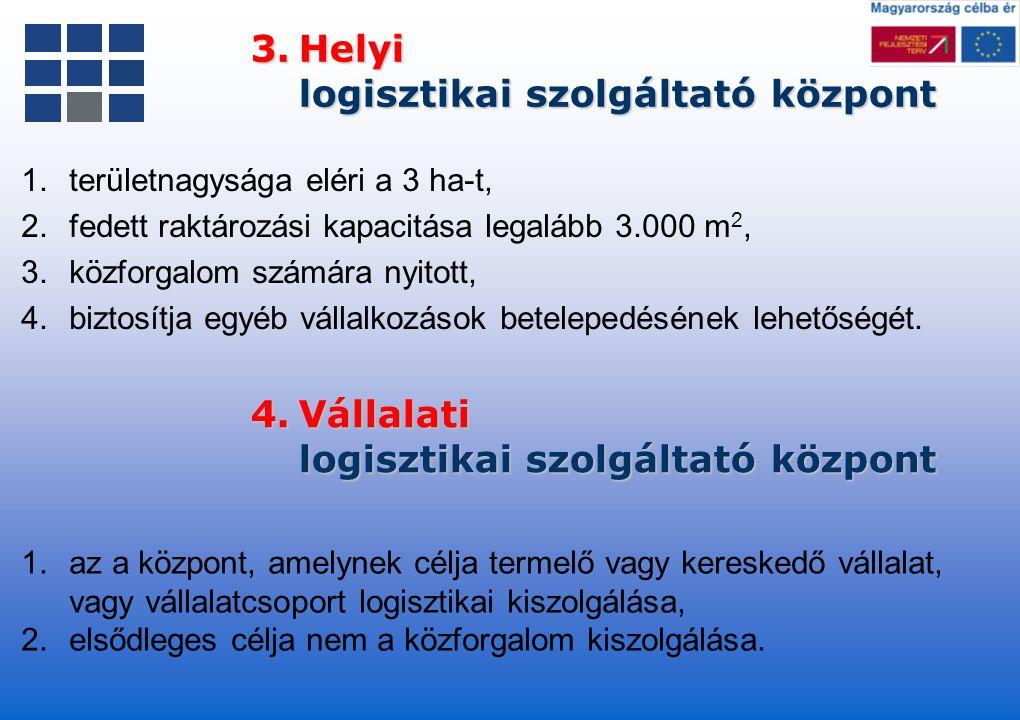 3.Helyi logisztikai szolgáltató központ 1.területnagysága eléri a 3 ha-t, 2.fedett raktározási kapacitása legalább 3.000 m 2, 3.közforgalom számára ny